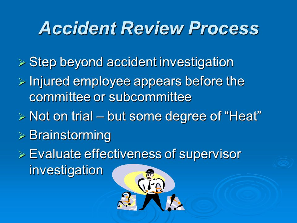 Accident Review Process Step beyond accident investigation Step beyond accident investigation Injured employee appears before the committee or subcomm