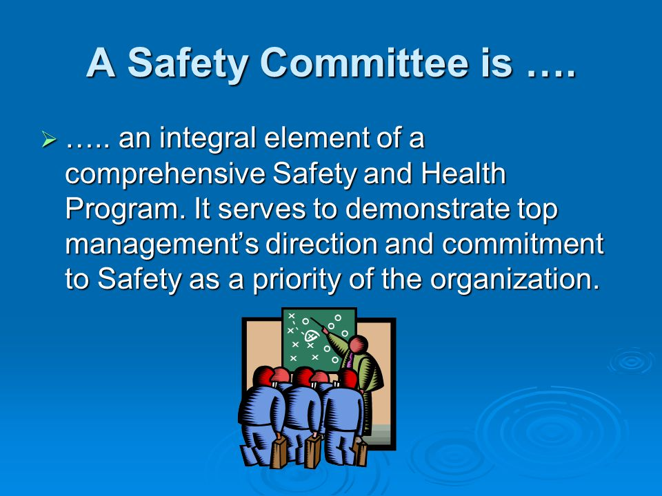 A Safety Committee is …. ….. an integral element of a comprehensive Safety and Health Program. It serves to demonstrate top managements direction and