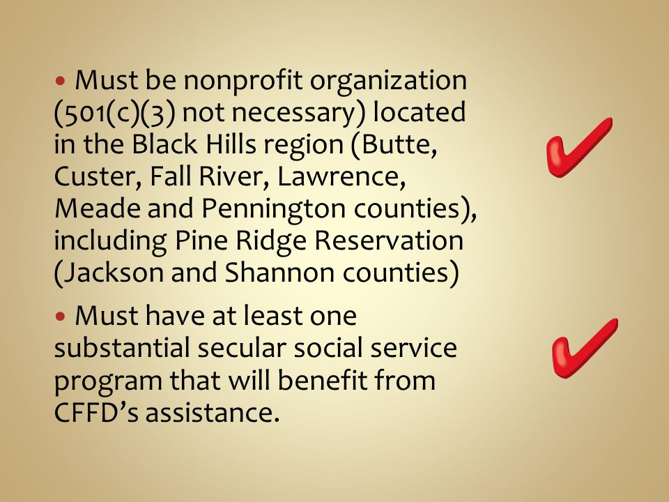 Must be nonprofit organization (501(c)(3) not necessary) located in the Black Hills region (Butte, Custer, Fall River, Lawrence, Meade and Pennington counties), including Pine Ridge Reservation (Jackson and Shannon counties) Must have at least one substantial secular social service program that will benefit from CFFDs assistance.