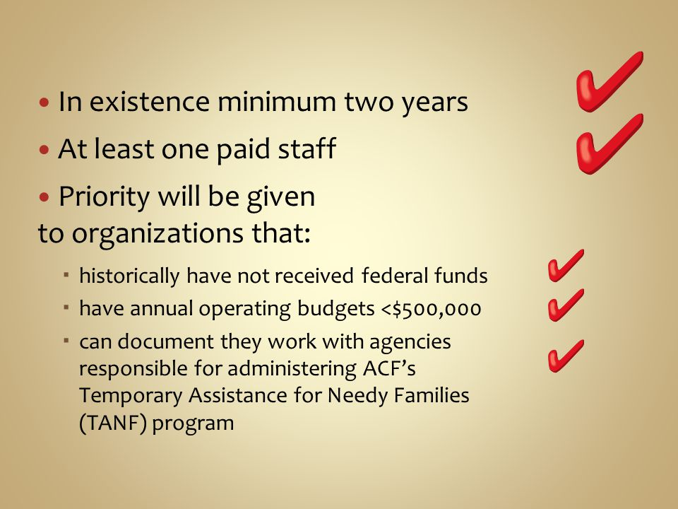 In existence minimum two years At least one paid staff Priority will be given to organizations that: historically have not received federal funds have annual operating budgets <$500,000 can document they work with agencies responsible for administering ACFs Temporary Assistance for Needy Families (TANF) program