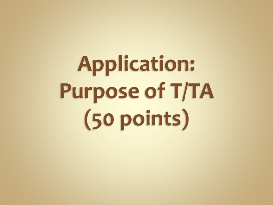 Application: Purpose of T/TA (50 points)