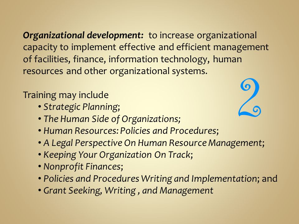 Organizational development: to increase organizational capacity to implement effective and efficient management of facilities, finance, information technology, human resources and other organizational systems.