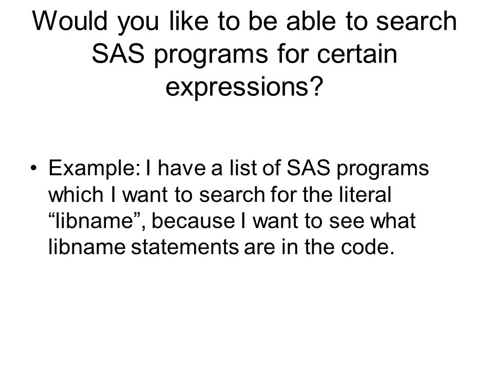 Would you like to be able to search SAS programs for certain expressions? Example: I have a list of SAS programs which I want to search for the litera