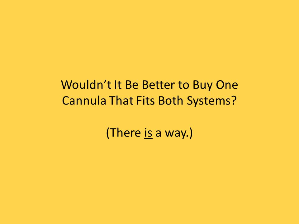 Wouldnt It Be Better to Buy One Cannula That Fits Both Systems? (There is a way.)