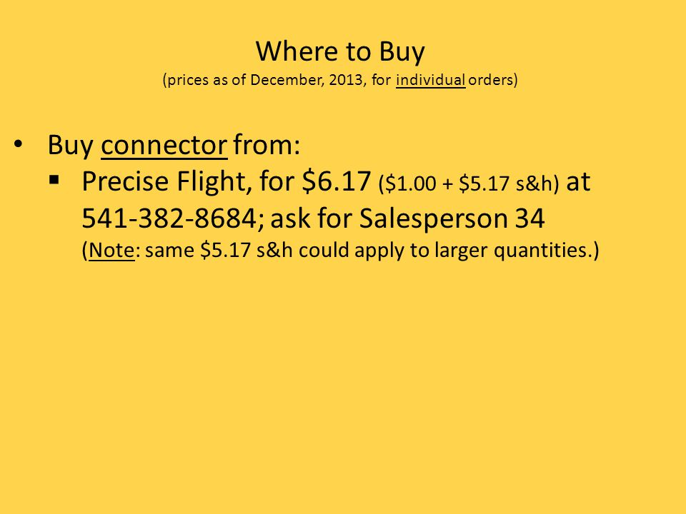 Where to Buy (prices as of December, 2013, for individual orders) Buy connector from: Precise Flight, for $6.17 ($1.00 + $5.17 s&h) at 541-382-8684; ask for Salesperson 34 (Note: same $5.17 s&h could apply to larger quantities.)