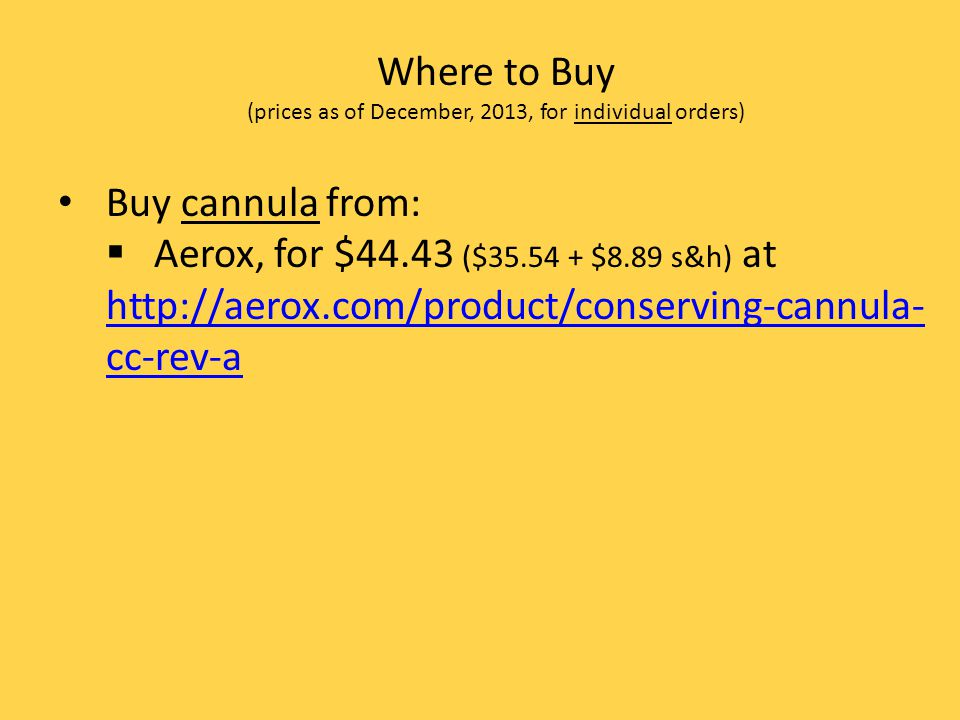 Where to Buy (prices as of December, 2013, for individual orders) Buy cannula from: Aerox, for $44.43 ($35.54 + $8.89 s&h) at http://aerox.com/product