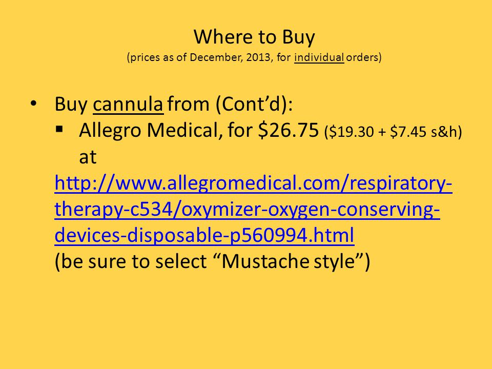 Where to Buy (prices as of December, 2013, for individual orders) Buy cannula from (Contd): Allegro Medical, for $26.75 ($19.30 + $7.45 s&h) at http:/