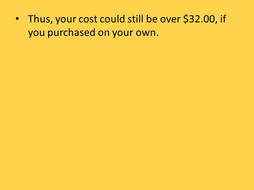 Thus, your cost could still be over $32.00, if you purchased on your own.
