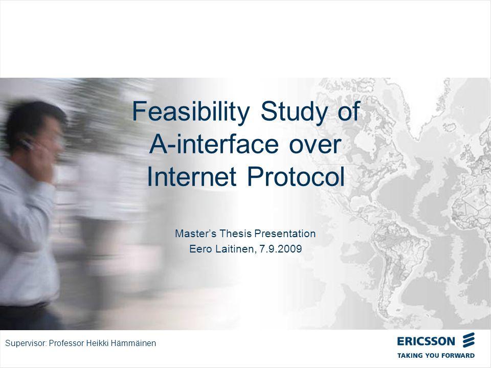 Slide title In CAPITALS 50 pt Slide subtitle 32 pt Feasibility Study of A-interface over Internet Protocol Masters Thesis Presentation Eero Laitinen, 7.9.2009 Supervisor: Professor Heikki Hämmäinen