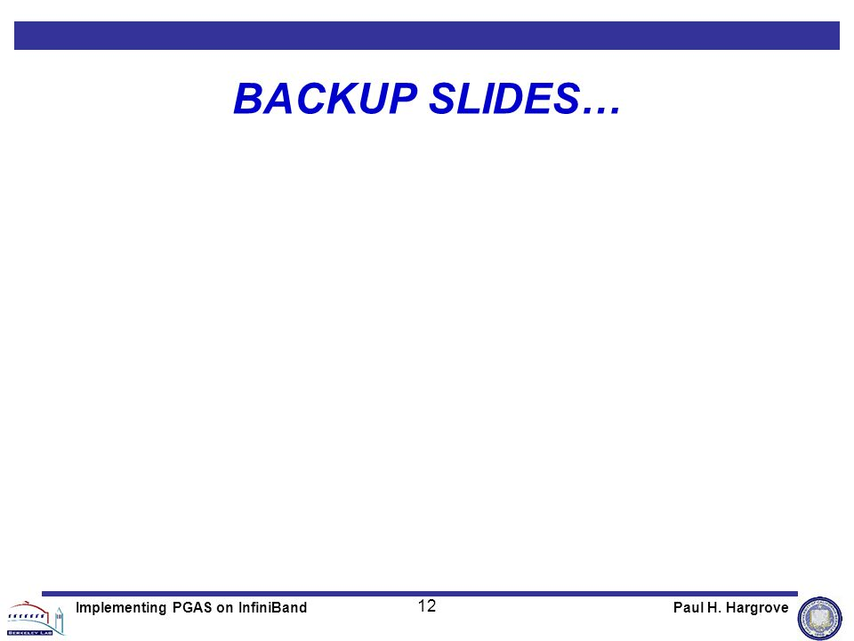 12 Paul H. HargroveImplementing PGAS on InfiniBand BACKUP SLIDES…