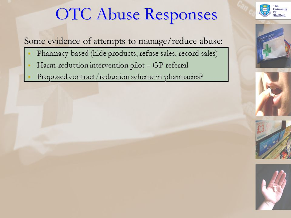 OTC Abuse Responses Some evidence of attempts to manage/reduce abuse: Pharmacy-based (hide products, refuse sales, record sales) Pharmacy-based (hide