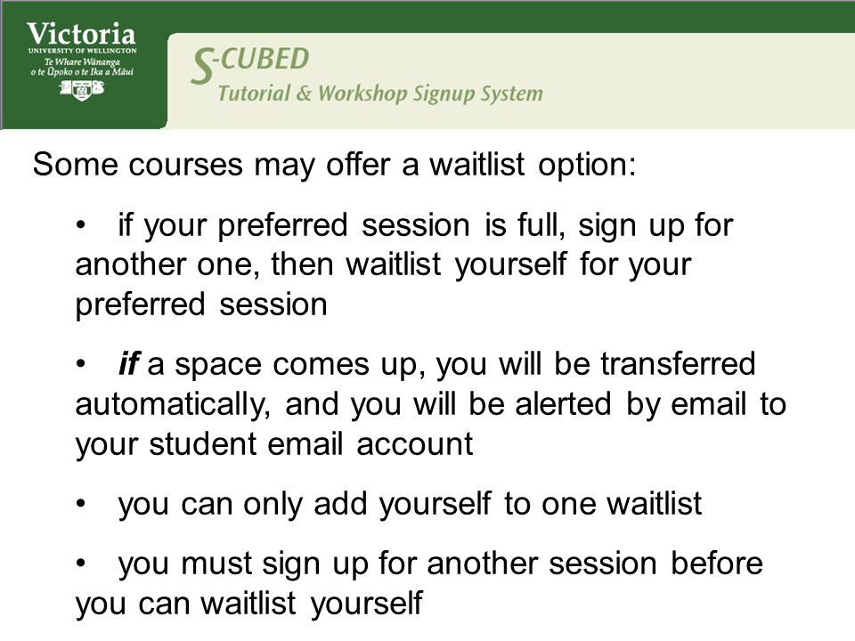 Some courses may offer a waitlist option: if your preferred session is full, sign up for another one, then waitlist yourself for your preferred session if a space comes up, you will be transferred automatically, and you will be alerted by email to your student email account you can only add yourself to one waitlist you must sign up for another session before you can waitlist yourself