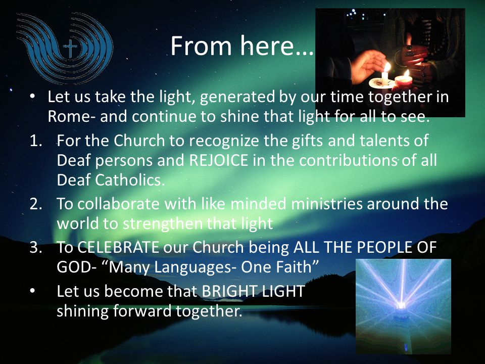 From here… Let us take the light, generated by our time together in Rome- and continue to shine that light for all to see. 1.For the Church to recogni