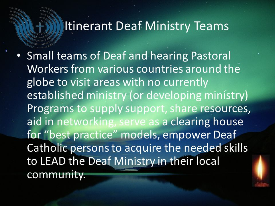 Itinerant Deaf Ministry Teams Small teams of Deaf and hearing Pastoral Workers from various countries around the globe to visit areas with no currentl