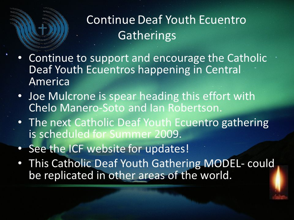 Continue Deaf Youth Ecuentro Gatherings Continue to support and encourage the Catholic Deaf Youth Ecuentros happening in Central America Joe Mulcrone