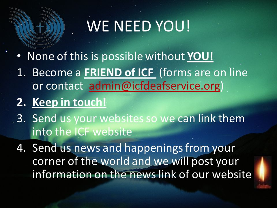 WE NEED YOU! None of this is possible without YOU! 1.Become a FRIEND of ICF (forms are on line or contact admin@icfdeafservice.org) 2.Keep in touch! 3