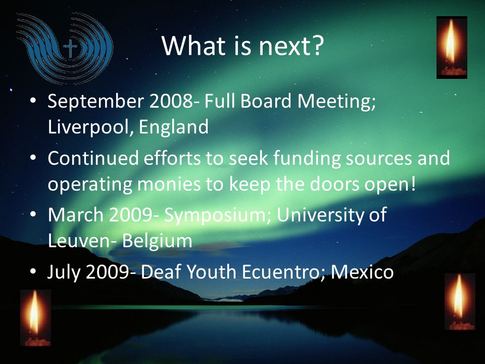 What is next? September 2008- Full Board Meeting; Liverpool, England Continued efforts to seek funding sources and operating monies to keep the doors