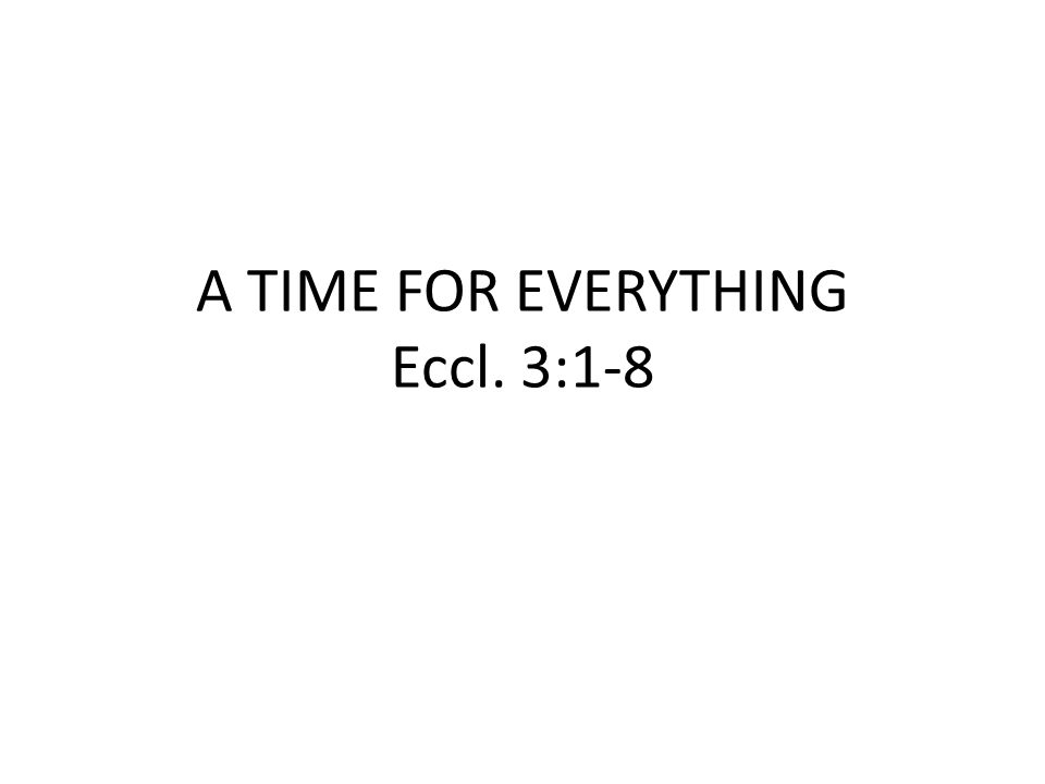 A TIME FOR EVERYTHING Eccl. 3:1-8