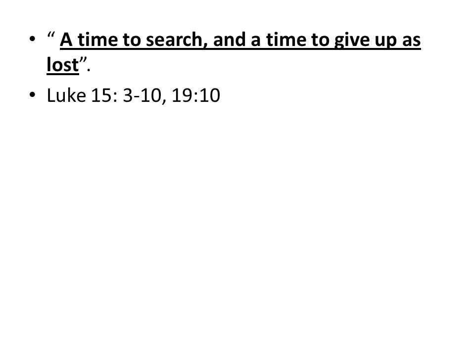 A time to search, and a time to give up as lost. Luke 15: 3-10, 19:10