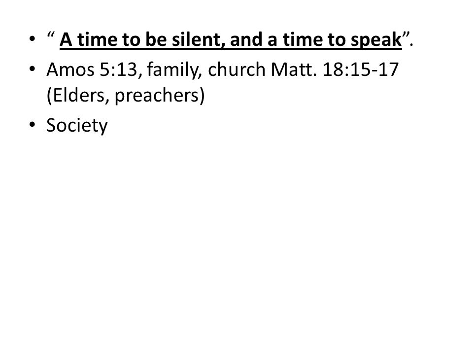 A time to be silent, and a time to speak. Amos 5:13, family, church Matt.