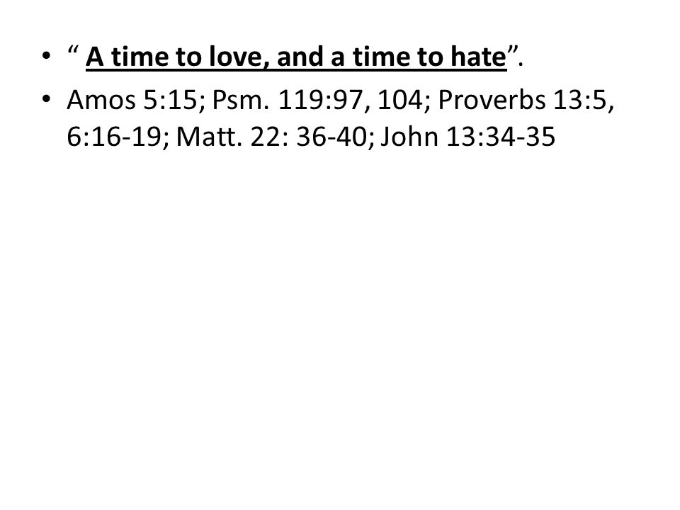 A time to love, and a time to hate. Amos 5:15; Psm.