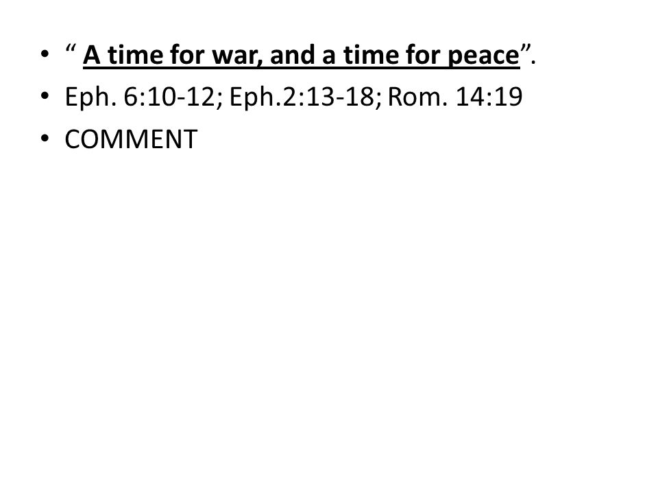 A time for war, and a time for peace. Eph. 6:10-12; Eph.2:13-18; Rom. 14:19 COMMENT