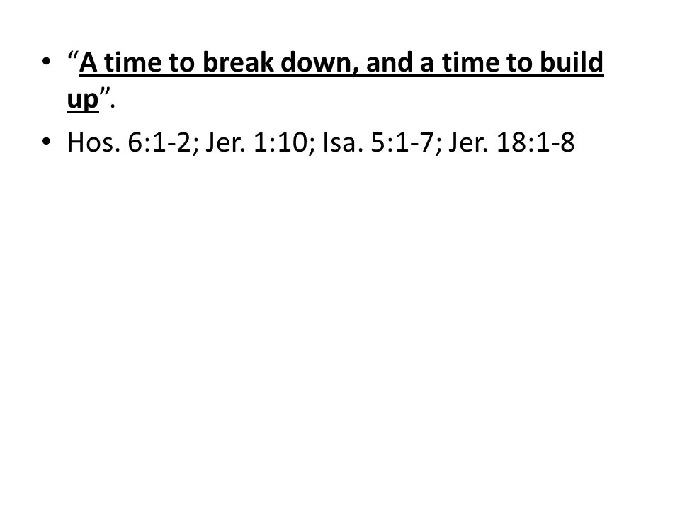 A time to break down, and a time to build up. Hos. 6:1-2; Jer. 1:10; Isa. 5:1-7; Jer. 18:1-8