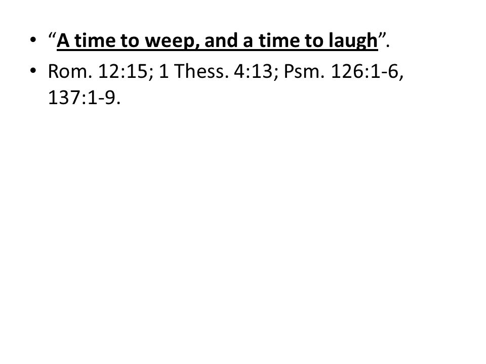 A time to weep, and a time to laugh. Rom. 12:15; 1 Thess. 4:13; Psm. 126:1-6, 137:1-9.