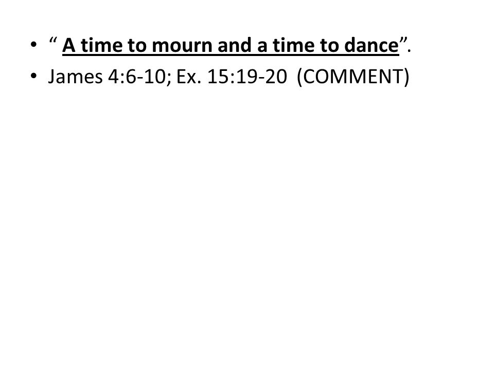 A time to mourn and a time to dance. James 4:6-10; Ex. 15:19-20 (COMMENT)