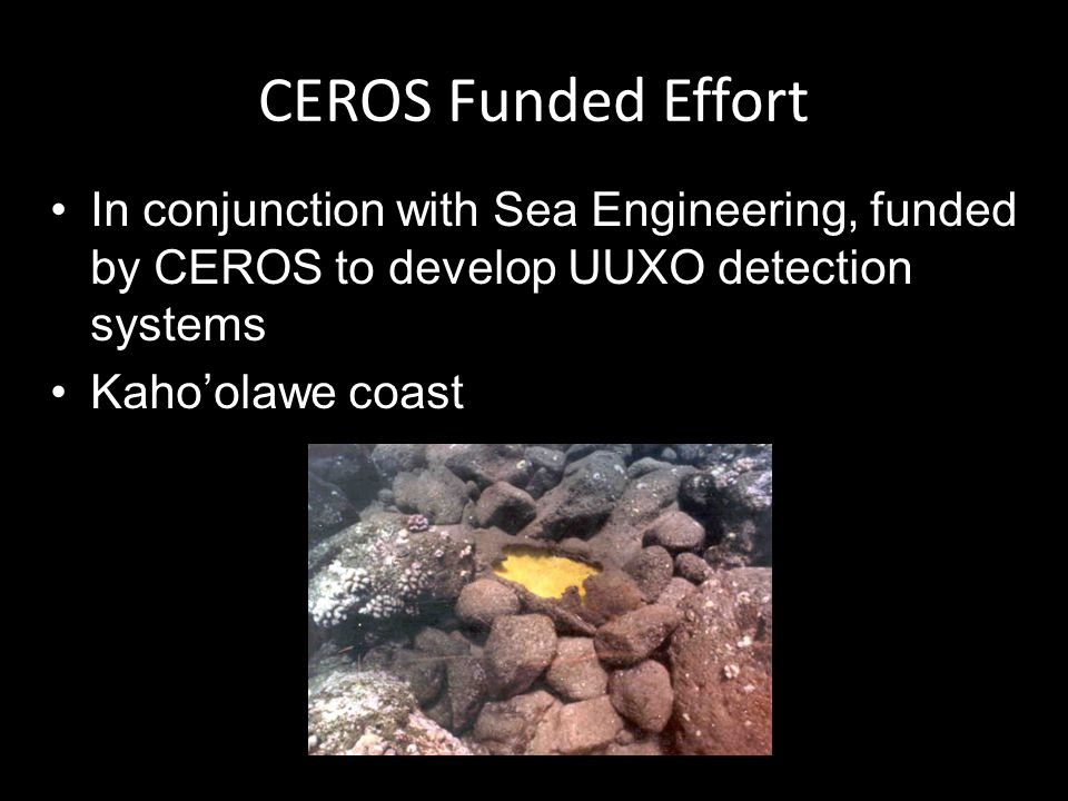 CEROS Funded Effort In conjunction with Sea Engineering, funded by CEROS to develop UUXO detection systems Kahoolawe coast