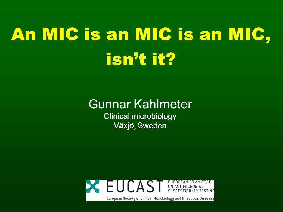 An MIC is an MIC is an MIC, isnt it? Gunnar Kahlmeter Clinical microbiology Växjö, Sweden