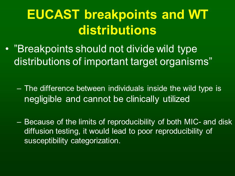 EUCAST breakpoints and WT distributions Breakpoints should not divide wild type distributions of important target organisms –The difference between individuals inside the wild type is negligible and cannot be clinically utilized –Because of the limits of reproducibility of both MIC- and disk diffusion testing, it would lead to poor reproducibility of susceptibility categorization.