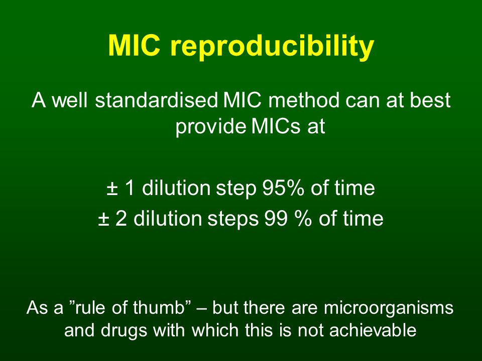 MIC reproducibility A well standardised MIC method can at best provide MICs at ± 1 dilution step 95% of time ± 2 dilution steps 99 % of time As a rule of thumb – but there are microorganisms and drugs with which this is not achievable