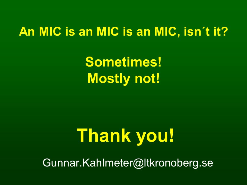 Thank you! Gunnar.Kahlmeter@ltkronoberg.se An MIC is an MIC is an MIC, isn´t it? Sometimes! Mostly not!