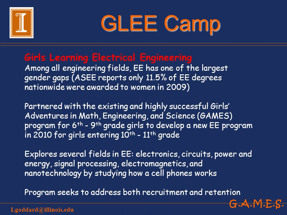 G.A.M.E.S. GLEE Camp Girls Learning Electrical Engineering Among all engineering fields, EE has one of the largest gender gaps (ASEE reports only 11.5