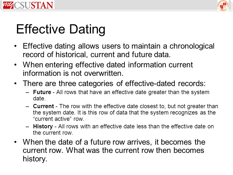 Effective Dating Effective dating allows users to maintain a chronological record of historical, current and future data. When entering effective date