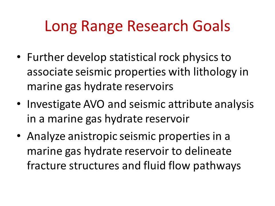 Long Range Research Goals Further develop statistical rock physics to associate seismic properties with lithology in marine gas hydrate reservoirs Inv