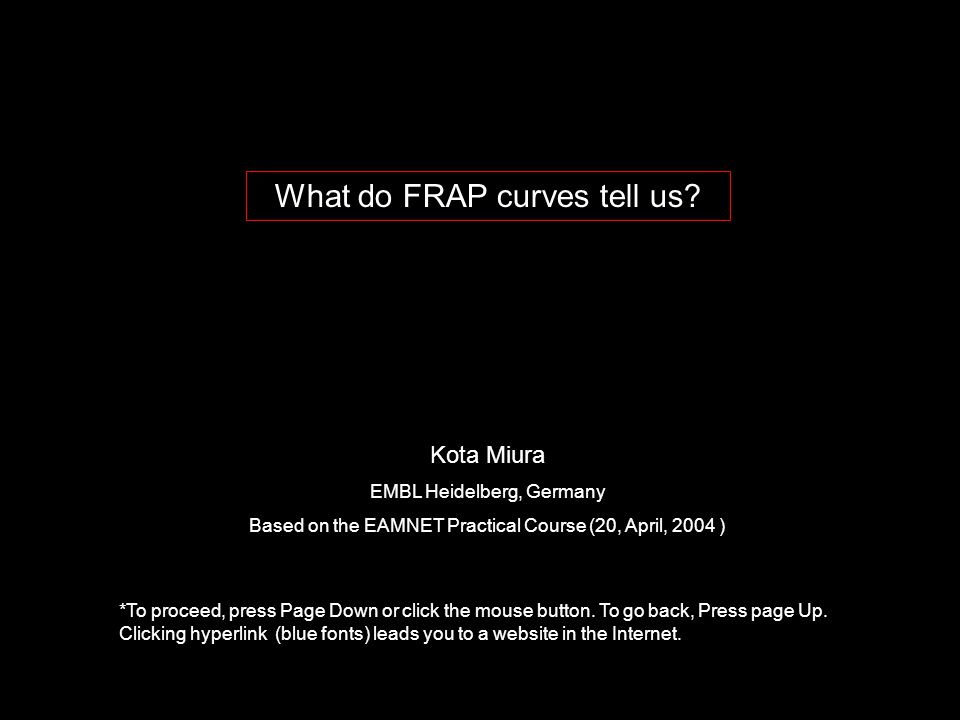 What do FRAP curves tell us? Kota Miura EMBL Heidelberg, Germany Based on the EAMNET Practical Course (20, April, 2004 ) *To proceed, press Page Down