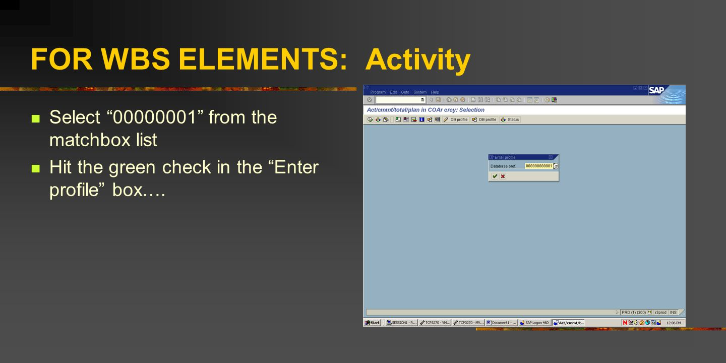 FOR WBS ELEMENTS: Activity Select 00000001 from the matchbox list Hit the green check in the Enter profile box….