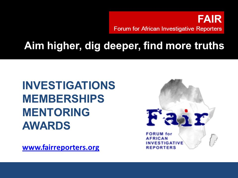 FAIR Forum for African Investigative Reporters Aim higher, dig deeper, find more truths www.fairreporters.org INVESTIGATIONS MEMBERSHIPS MENTORING AWARDS