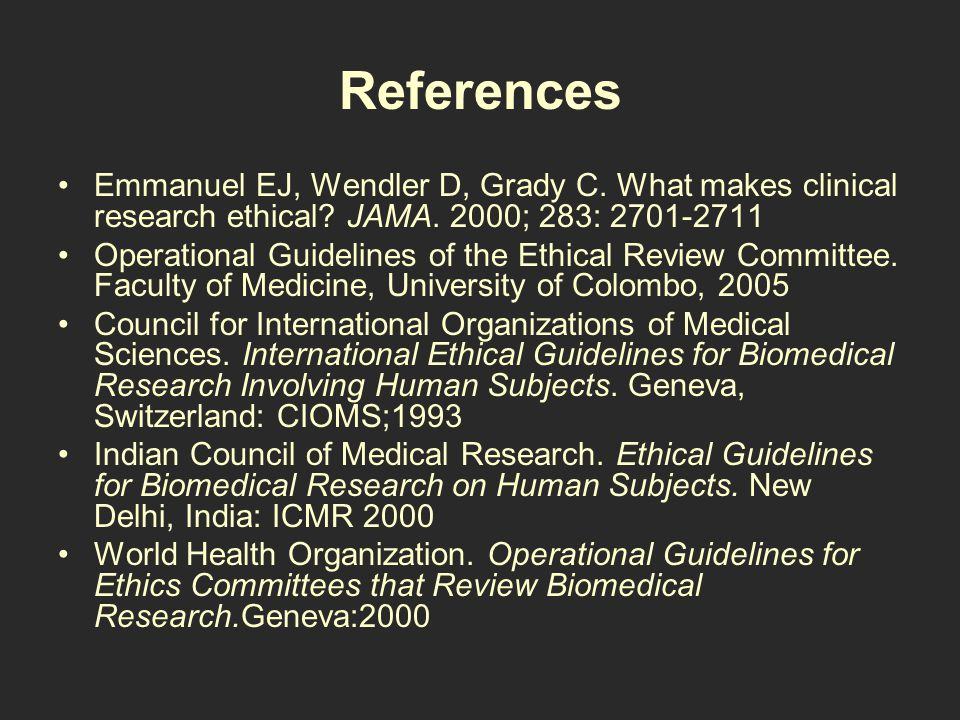References Emmanuel EJ, Wendler D, Grady C. What makes clinical research ethical.