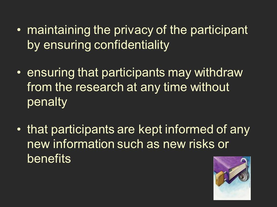 maintaining the privacy of the participant by ensuring confidentiality ensuring that participants may withdraw from the research at any time without penalty that participants are kept informed of any new information such as new risks or benefits