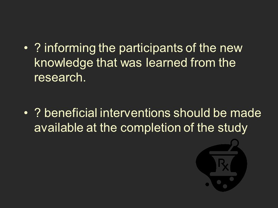 ? informing the participants of the new knowledge that was learned from the research. ? beneficial interventions should be made available at the compl
