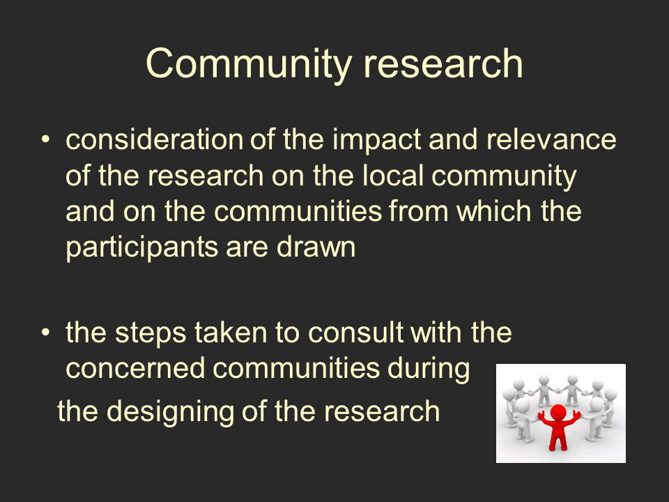 Community research consideration of the impact and relevance of the research on the local community and on the communities from which the participants are drawn the steps taken to consult with the concerned communities during the designing of the research