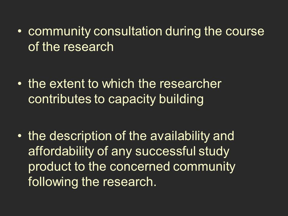community consultation during the course of the research the extent to which the researcher contributes to capacity building the description of the availability and affordability of any successful study product to the concerned community following the research.