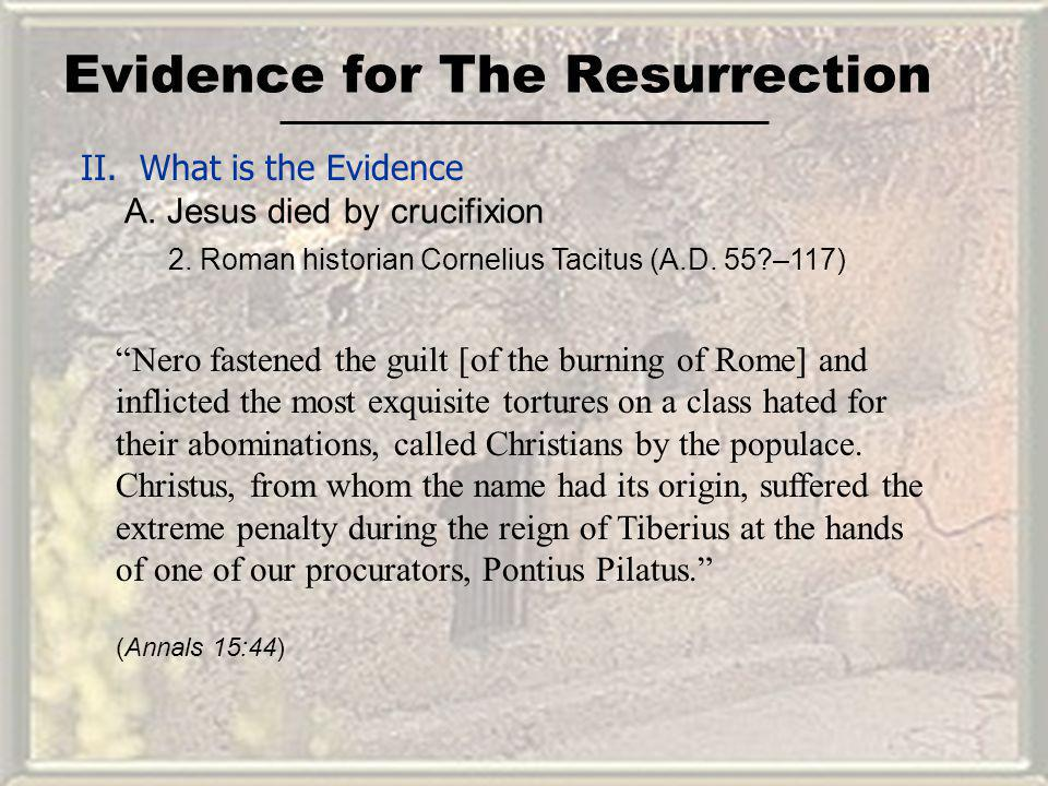 Evidence for The Resurrection II. What is the Evidence A. Jesus died by crucifixion Nero fastened the guilt [of the burning of Rome] and inflicted the