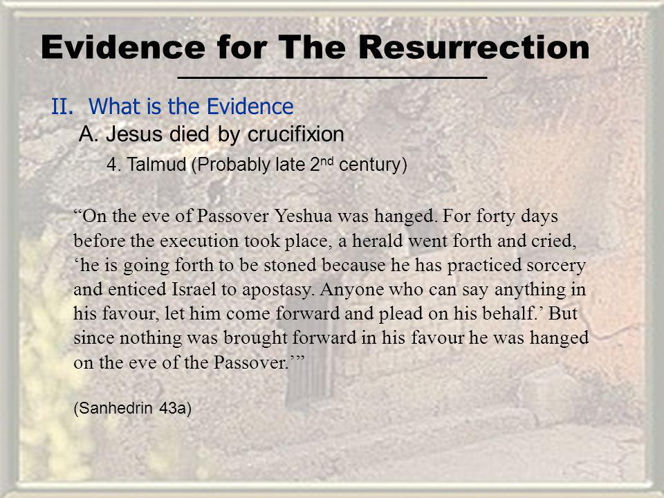 Evidence for The Resurrection II. What is the Evidence A. Jesus died by crucifixion On the eve of Passover Yeshua was hanged. For forty days before th