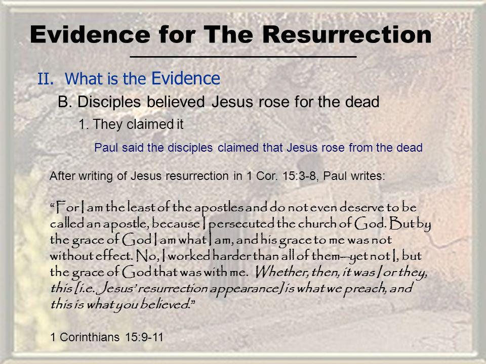 Evidence for The Resurrection II. What is the Evidence B. Disciples believed Jesus rose for the dead For I am the least of the apostles and do not eve