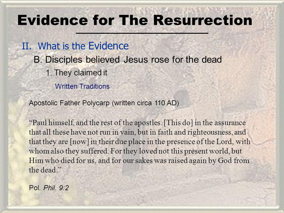 Evidence for The Resurrection II. What is the Evidence B. Disciples believed Jesus rose for the dead Paul himself, and the rest of the apostles. [This