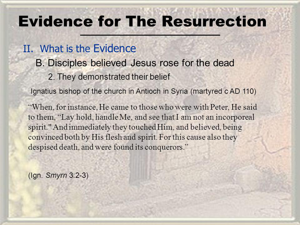 Evidence for The Resurrection II. What is the Evidence B. Disciples believed Jesus rose for the dead When, for instance, He came to those who were wit
